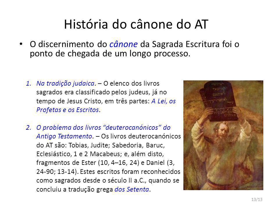 13/13 História do cânone do AT O discernimento do cânone da Sagrada Escritura foi o ponto de chegada de um longo processo. 1.Na tradição judaica. – O