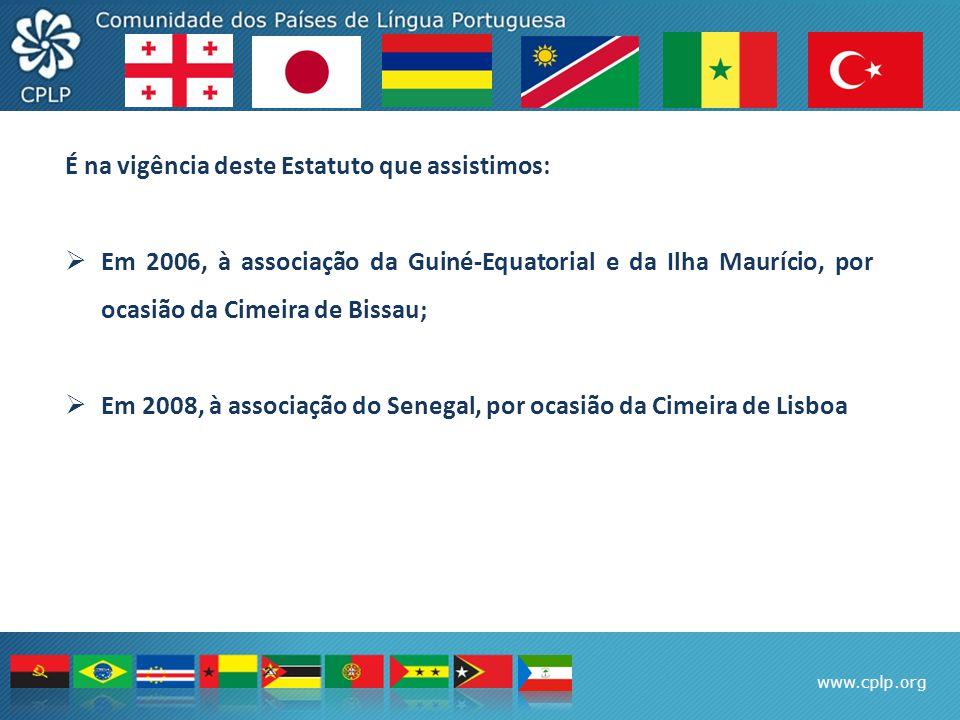 www.cplp.org É na vigência deste Estatuto que assistimos:  Em 2006, à associação da Guiné-Equatorial e da Ilha Maurício, por ocasião da Cimeira de Bissau;  Em 2008, à associação do Senegal, por ocasião da Cimeira de Lisboa