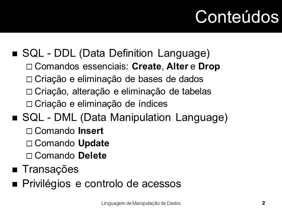 Linguagem de Manipulação de Dados 2 SQL - DDL (Data Definition Language)  Comandos essenciais: Create, Alter e Drop  Criação e eliminação de bases de dados  Criação, alteração e eliminação de tabelas  Criação e eliminação de índices SQL - DML (Data Manipulation Language)  Comando Insert  Comando Update  Comando Delete Transações Privilégios e controlo de acessos Conteúdos