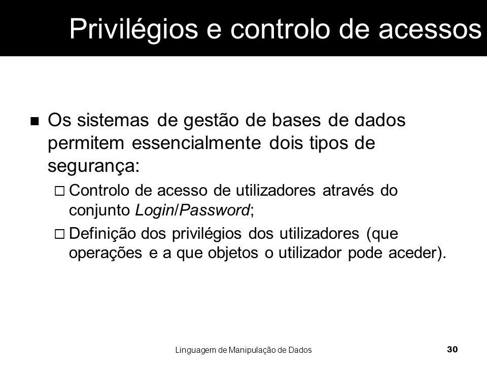 Privilégios e controlo de acessos Os sistemas de gestão de bases de dados permitem essencialmente dois tipos de segurança:  Controlo de acesso de utilizadores através do conjunto Login/Password;  Definição dos privilégios dos utilizadores (que operações e a que objetos o utilizador pode aceder).