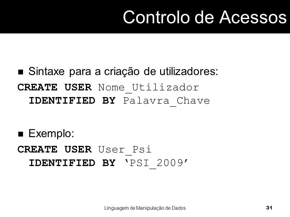 Controlo de Acessos Sintaxe para a criação de utilizadores: CREATE USER Nome_Utilizador IDENTIFIED BY Palavra_Chave Exemplo: CREATE USER User_Psi IDENTIFIED BY 'PSI_2009' Linguagem de Manipulação de Dados 31