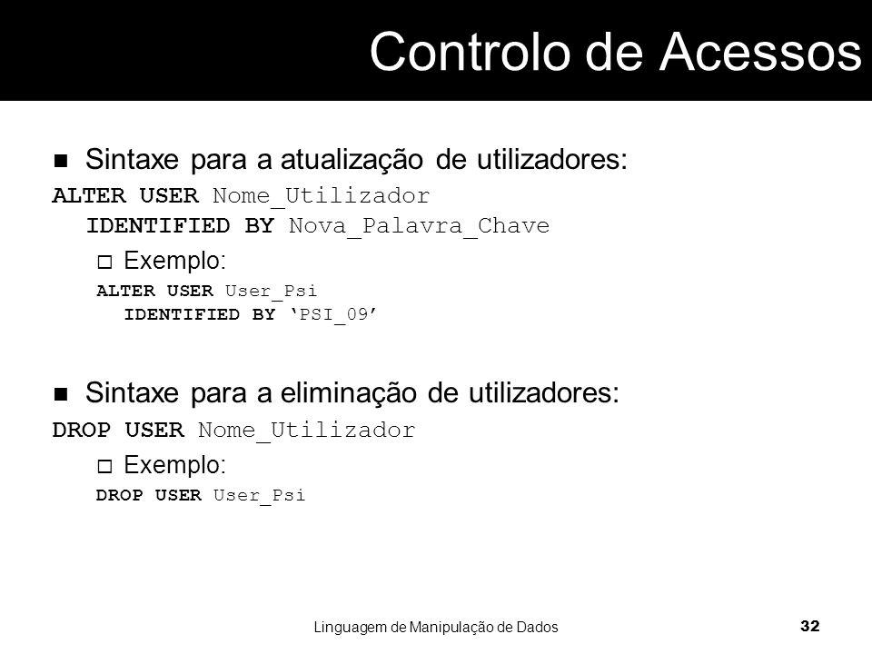Sintaxe para a atualização de utilizadores: ALTER USER Nome_Utilizador IDENTIFIED BY Nova_Palavra_Chave  Exemplo: ALTER USER User_Psi IDENTIFIED BY 'PSI_09' Sintaxe para a eliminação de utilizadores: DROP USER Nome_Utilizador  Exemplo: DROP USER User_Psi Linguagem de Manipulação de Dados 32 Controlo de Acessos