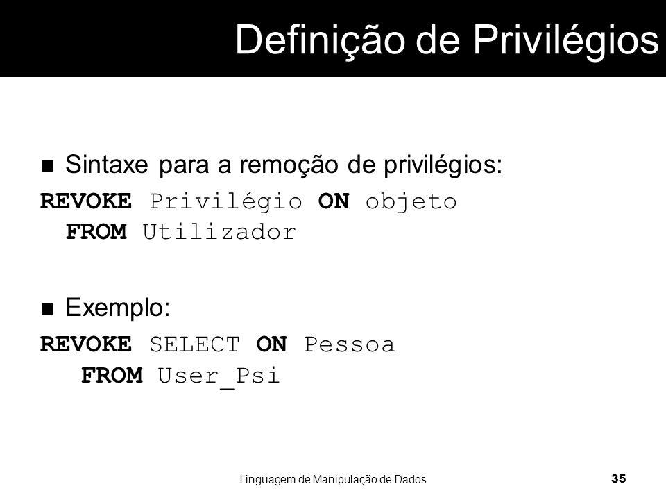 Sintaxe para a remoção de privilégios: REVOKE Privilégio ON objeto FROM Utilizador Exemplo: REVOKE SELECT ON Pessoa FROM User_Psi Linguagem de Manipulação de Dados 35
