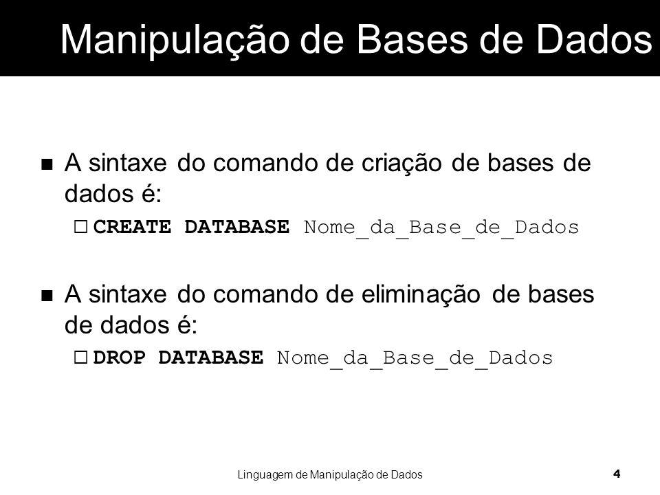 A sintaxe do comando de criação de bases de dados é:  CREATE DATABASE Nome_da_Base_de_Dados A sintaxe do comando de eliminação de bases de dados é:  DROP DATABASE Nome_da_Base_de_Dados Linguagem de Manipulação de Dados 4 Manipulação de Bases de Dados