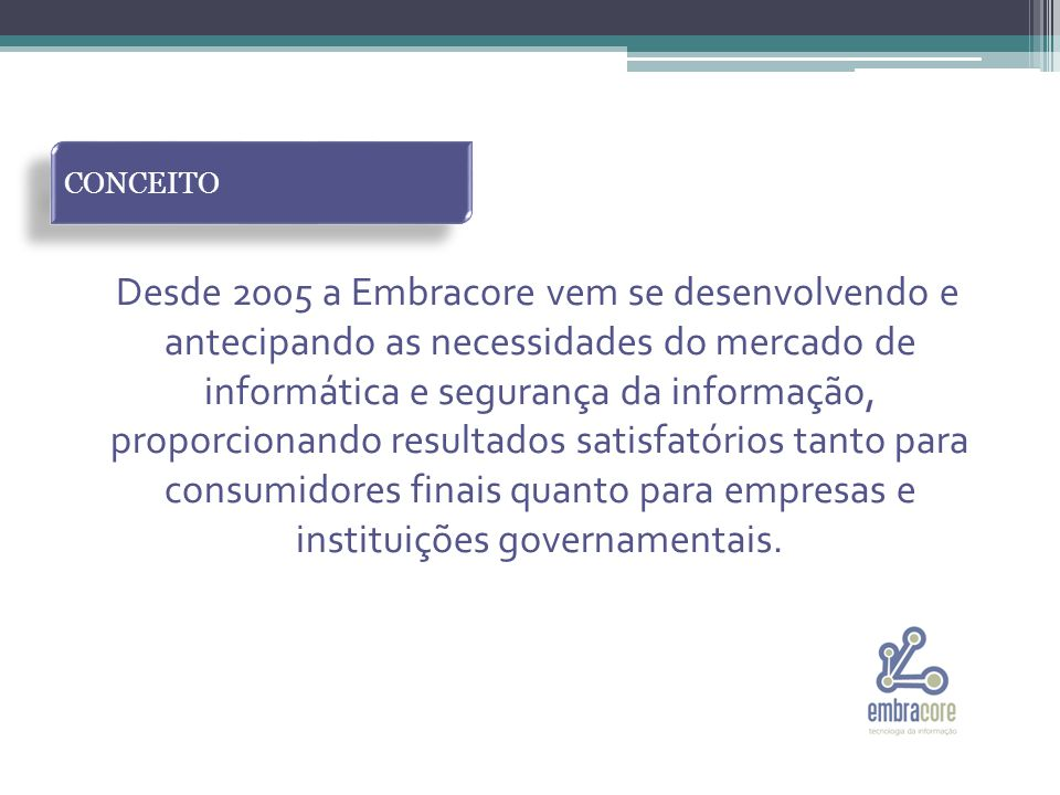 Desde 2005 a Embracore vem se desenvolvendo e antecipando as necessidades do mercado de informática e segurança da informação, proporcionando resultados satisfatórios tanto para consumidores finais quanto para empresas e instituições governamentais.