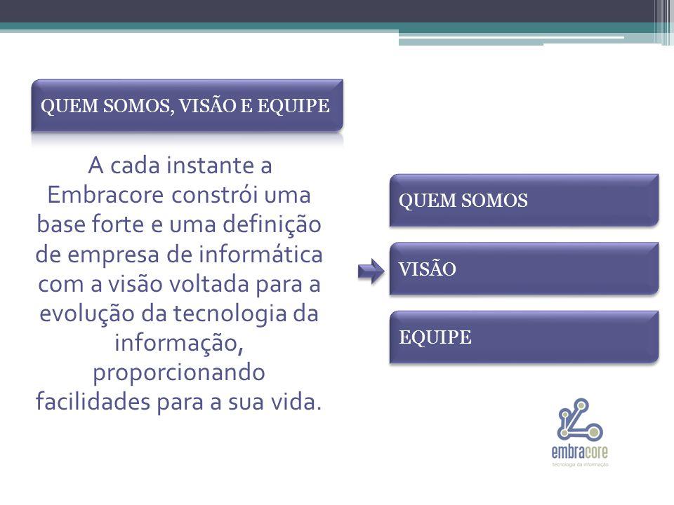 A cada instante a Embracore constrói uma base forte e uma definição de empresa de informática com a visão voltada para a evolução da tecnologia da informação, proporcionando facilidades para a sua vida.