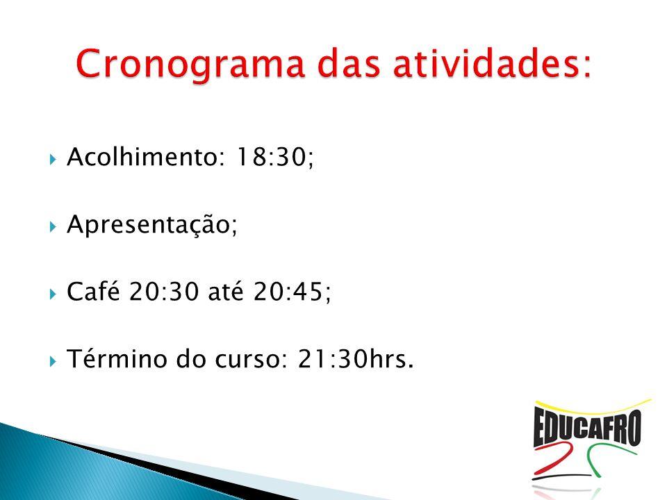  Acolhimento: 18:30;  Apresentação;  Café 20:30 até 20:45;  Término do curso: 21:30hrs.
