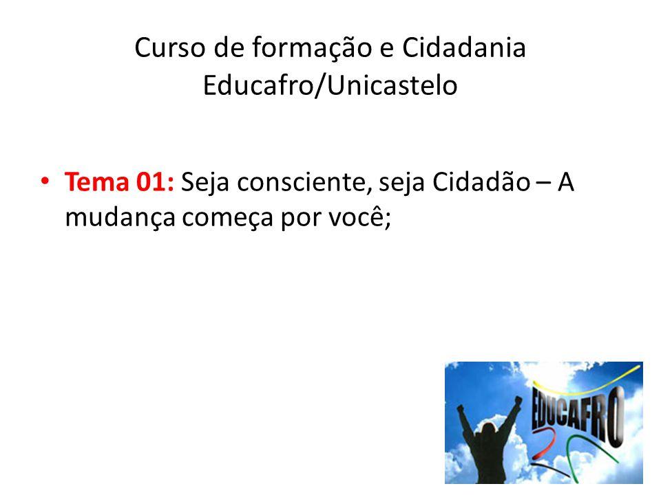 Tema 01: Seja consciente, seja Cidadão – A mudança começa por você; Curso de formação e Cidadania Educafro/Unicastelo