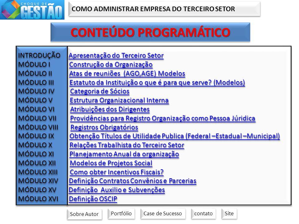 COMO ADMINISTRAR EMPRESA DO TERCEIRO SETOR CONTEÚDO PROGRAMÁTICO INTRODUÇÃO Apresentação do Terceiro Setor Apresentação do Terceiro SetorApresentação do Terceiro Setor MÓDULO I Construção da Organização Construção da OrganizaçãoConstrução da Organização MÓDULO II Atas de reuniões (AGO,AGE) Modelos Atas de reuniões (AGO,AGE) ModelosAtas de reuniões (AGO,AGE) Modelos MÓDULO III Estatuto da Instituição o que é para que serve.