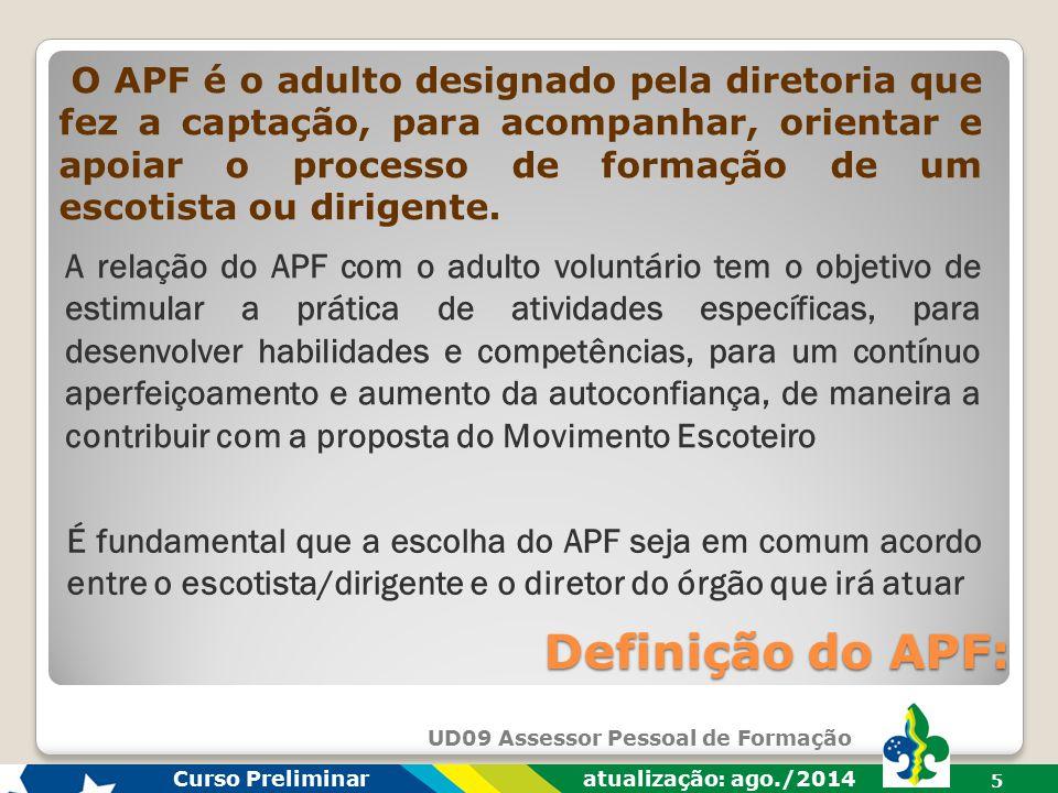 UD09 Assessor Pessoal de Formação Curso Preliminar atualização: ago./2014 5 Definição do APF: O APF é o adulto designado pela diretoria que fez a captação, para acompanhar, orientar e apoiar o processo de formação de um escotista ou dirigente.
