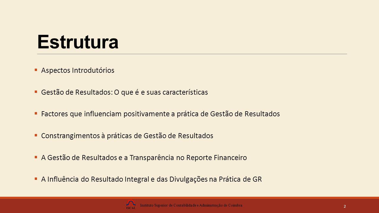 Estrutura  Aspectos Introdutórios  Gestão de Resultados: O que é e suas características  Factores que influenciam positivamente a prática de Gestão de Resultados  Constrangimentos à práticas de Gestão de Resultados  A Gestão de Resultados e a Transparência no Reporte Financeiro  A Influência do Resultado Integral e das Divulgações na Prática de GR Instituto Superior de Contabilidade e Administração de Coimbra 2