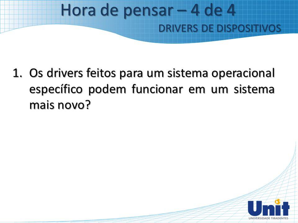 1.Os drivers feitos para um sistema operacional específico podem funcionar em um sistema mais novo? Hora de pensar – 4 de 4 DRIVERS DE DISPOSITIVOS