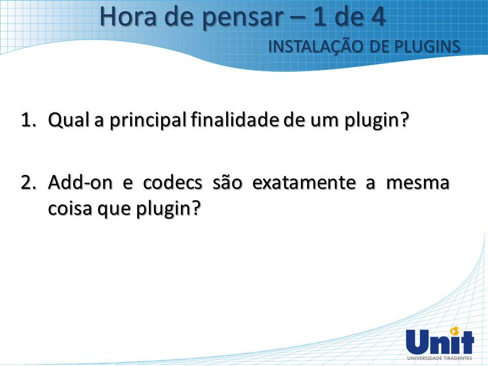 1.Qual a principal finalidade de um plugin? 2.Add-on e codecs são exatamente a mesma coisa que plugin? Hora de pensar – 1 de 4 INSTALAÇÃO DE PLUGINS