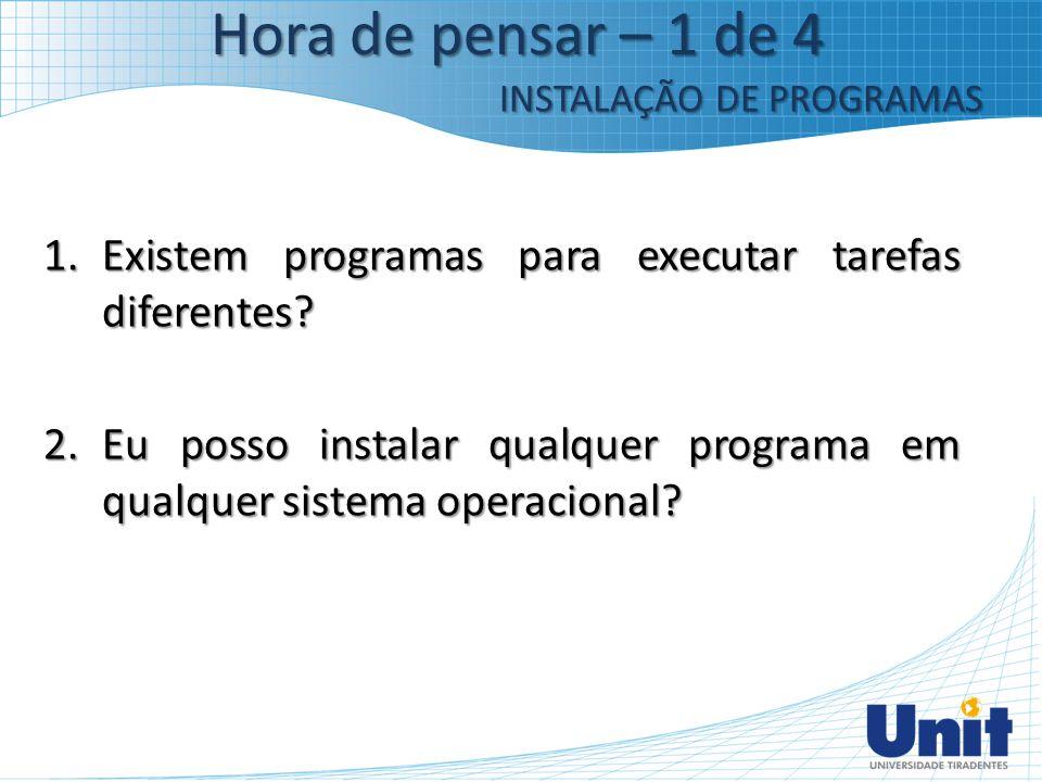 1.Existem programas para executar tarefas diferentes? 2.Eu posso instalar qualquer programa em qualquer sistema operacional? Hora de pensar – 1 de 4 I