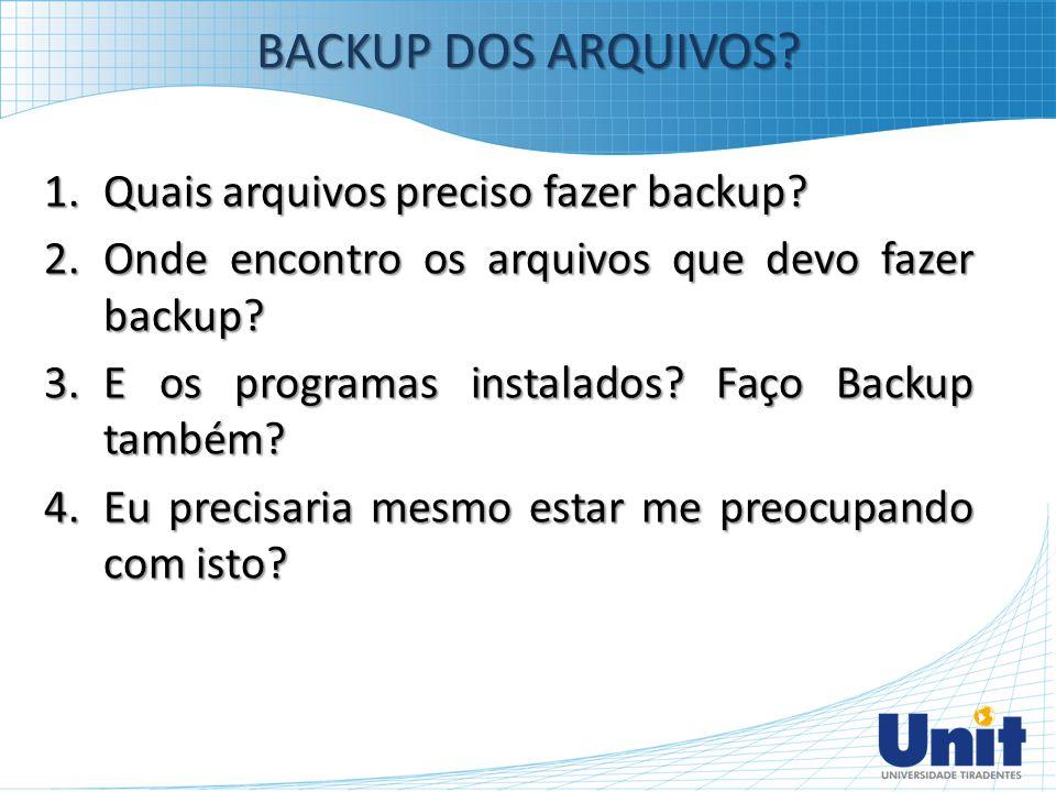 1.Quais arquivos preciso fazer backup? 2.Onde encontro os arquivos que devo fazer backup? 3.E os programas instalados? Faço Backup também? 4.Eu precis