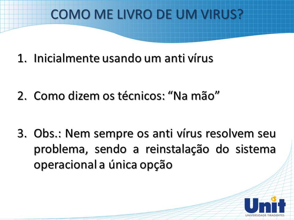"""COMO ME LIVRO DE UM VIRUS? 1.Inicialmente usando um anti vírus 2.Como dizem os técnicos: """"Na mão"""" 3.Obs.: Nem sempre os anti vírus resolvem seu proble"""