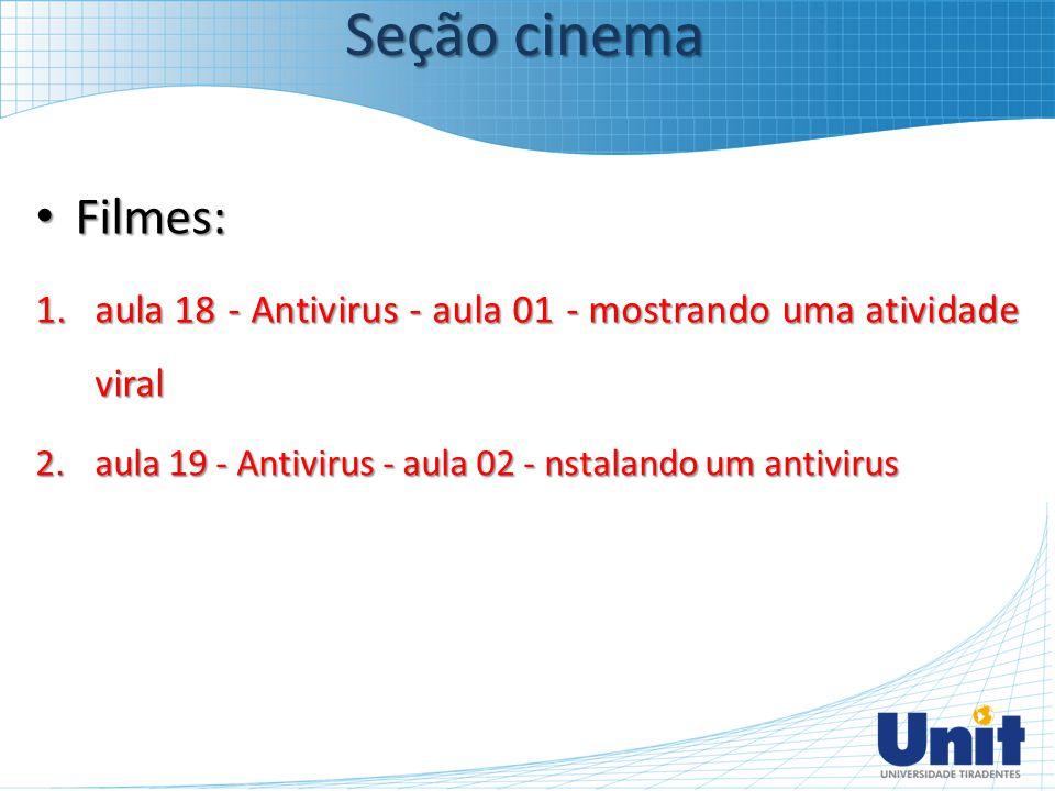 Filmes: Filmes: 1.aula 18 - Antivirus - aula 01 - mostrando uma atividade viral 2.aula 19 - Antivirus - aula 02 - nstalando um antivirus Seção cinema