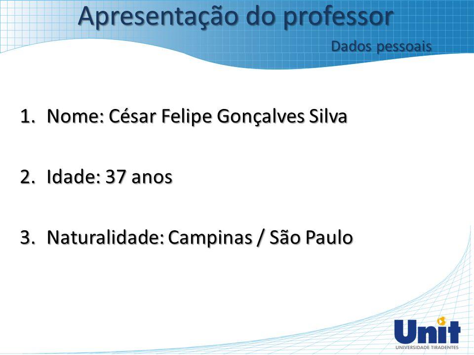 1.Nome: César Felipe Gonçalves Silva 2.Idade: 37 anos 3.Naturalidade: Campinas / São Paulo Apresentação do professor Dados pessoais