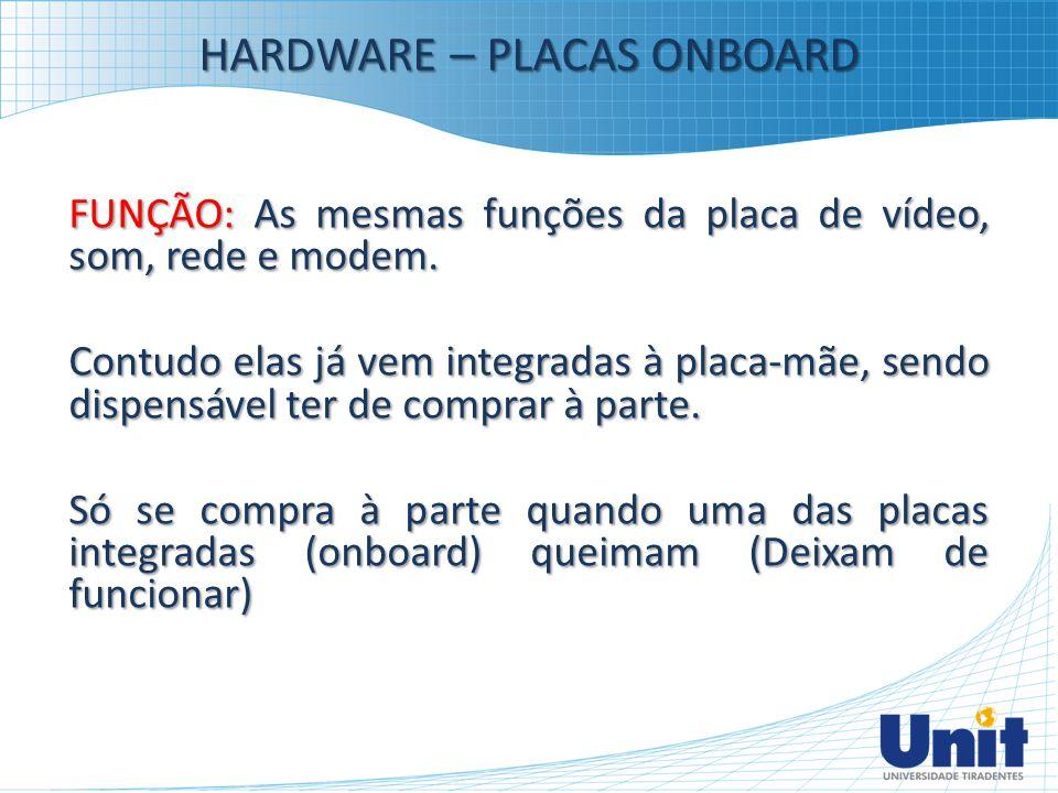 HARDWARE – PLACAS ONBOARD FUNÇÃO: As mesmas funções da placa de vídeo, som, rede e modem. Contudo elas já vem integradas à placa-mãe, sendo dispensáve