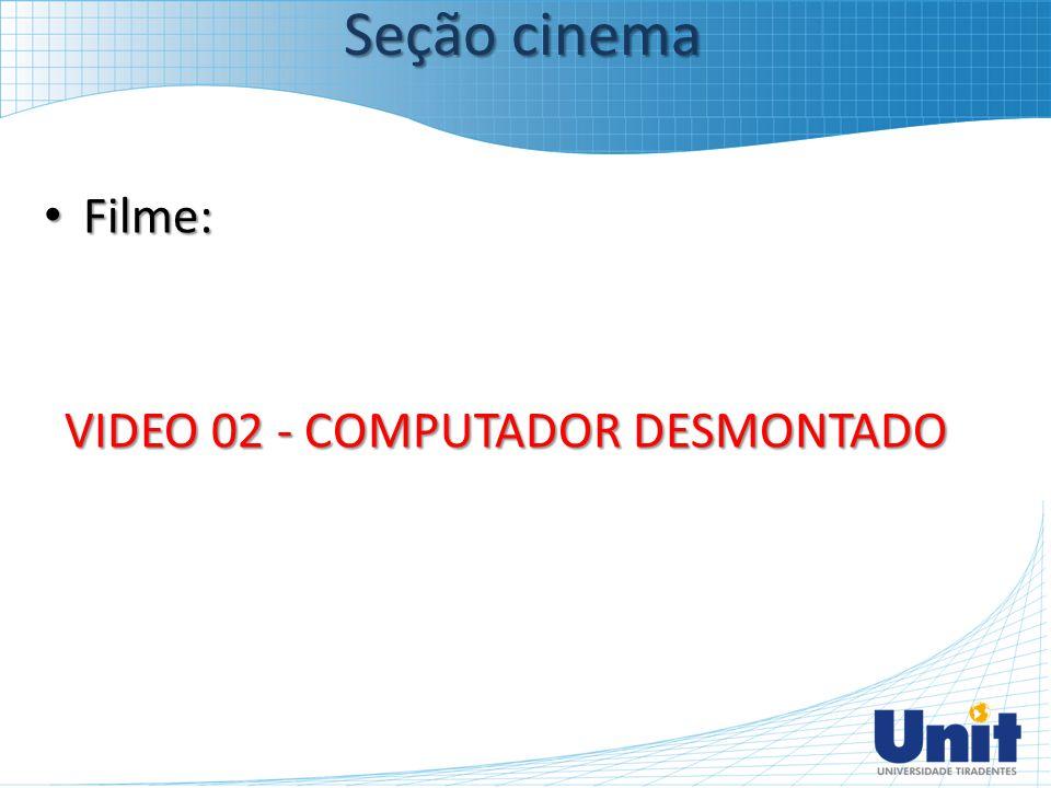Filme: Filme: VIDEO 02 - COMPUTADOR DESMONTADO Seção cinema