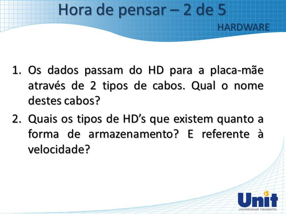 1.Os dados passam do HD para a placa-mãe através de 2 tipos de cabos. Qual o nome destes cabos? 2.Quais os tipos de HD's que existem quanto a forma de