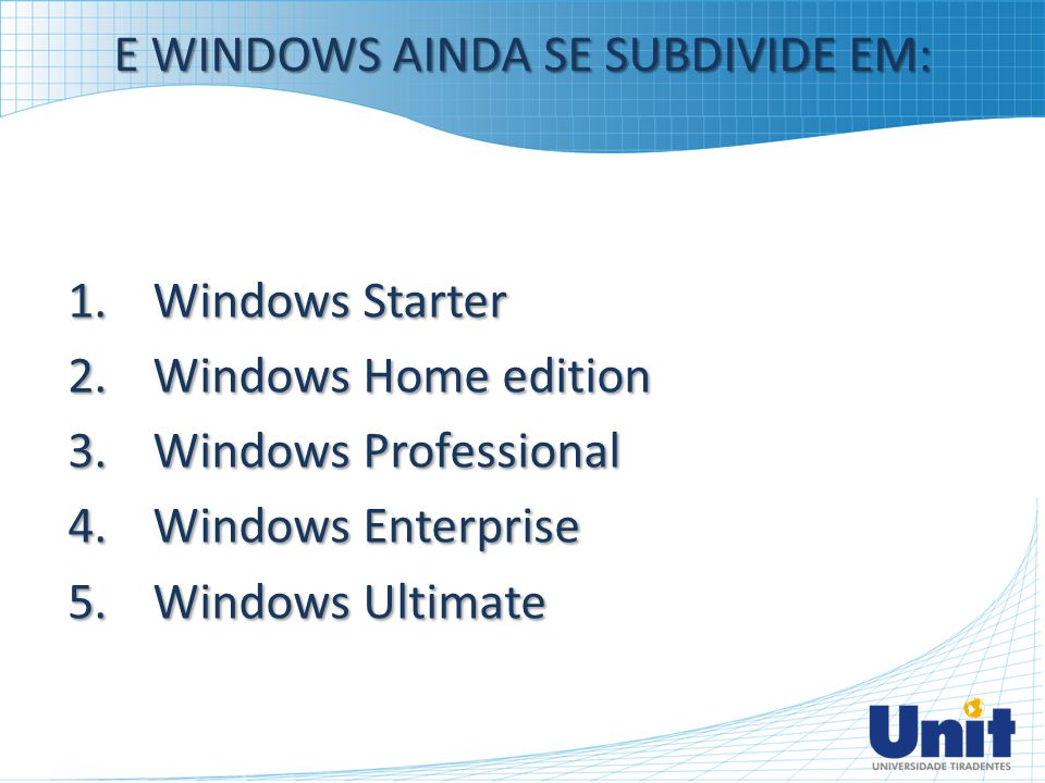 E WINDOWS AINDA SE SUBDIVIDE EM: 1.Windows Starter 2.Windows Home edition 3.Windows Professional 4.Windows Enterprise 5.Windows Ultimate