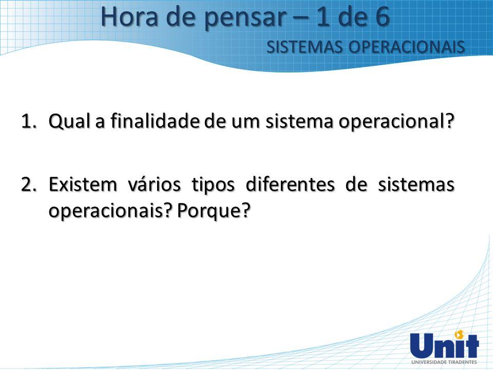 1.Qual a finalidade de um sistema operacional? 2.Existem vários tipos diferentes de sistemas operacionais? Porque? Hora de pensar – 1 de 6 SISTEMAS OP