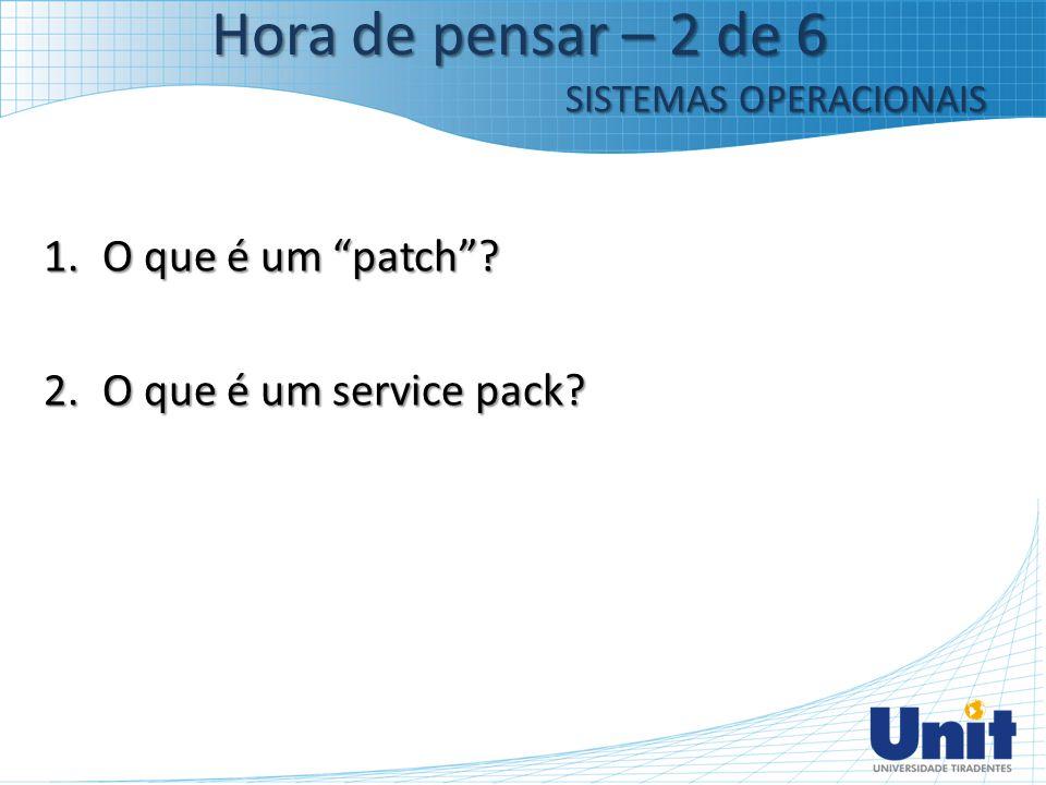 """1.O que é um """"patch""""? 2.O que é um service pack? Hora de pensar – 2 de 6 SISTEMAS OPERACIONAIS"""