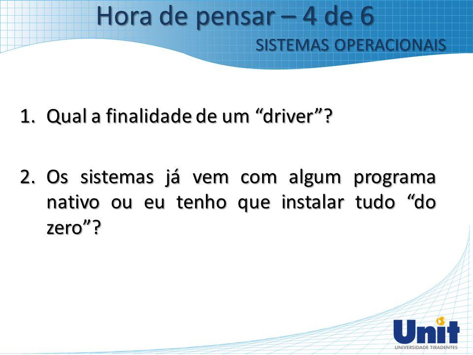 """1.Qual a finalidade de um """"driver""""? 2.Os sistemas já vem com algum programa nativo ou eu tenho que instalar tudo """"do zero""""? Hora de pensar – 4 de 6 SI"""