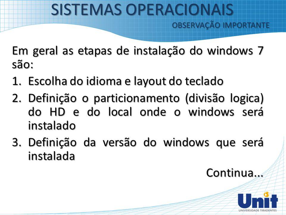 Em geral as etapas de instalação do windows 7 são: 1.Escolha do idioma e layout do teclado 2.Definição o particionamento (divisão logica) do HD e do l
