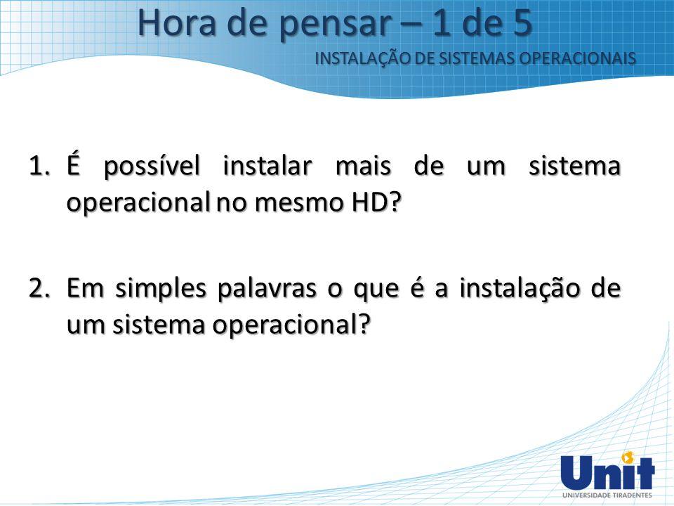 1.É possível instalar mais de um sistema operacional no mesmo HD? 2.Em simples palavras o que é a instalação de um sistema operacional? Hora de pensar