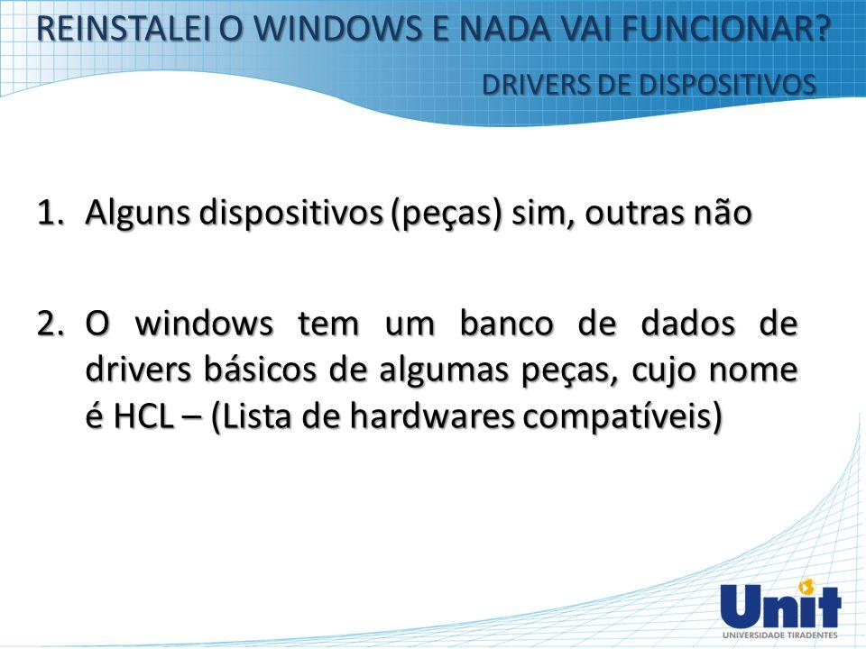 1.Alguns dispositivos (peças) sim, outras não 2.O windows tem um banco de dados de drivers básicos de algumas peças, cujo nome é HCL – (Lista de hardw