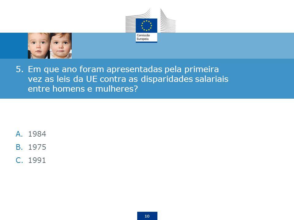10 5.Em que ano foram apresentadas pela primeira vez as leis da UE contra as disparidades salariais entre homens e mulheres? A.1984 B.1975 C.1991