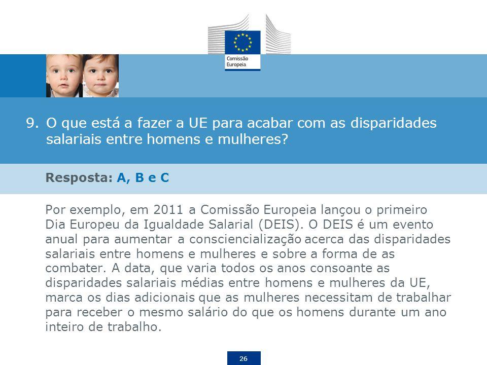 26 9.O que está a fazer a UE para acabar com as disparidades salariais entre homens e mulheres? Resposta: A, B e C Por exemplo, em 2011 a Comissão Eur