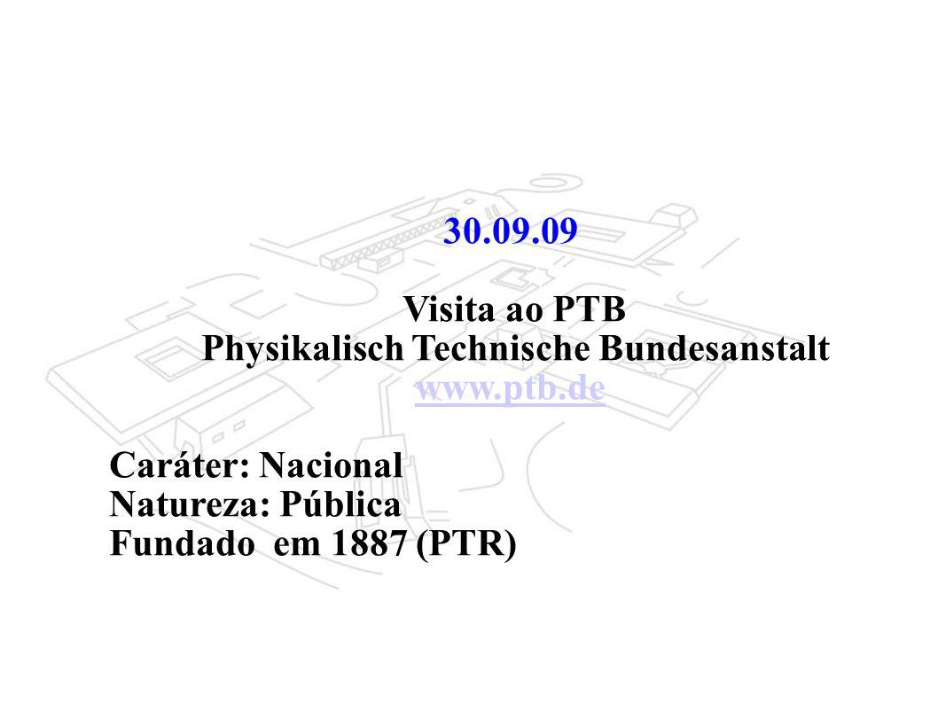 30.09.09 Visita ao PTB Physikalisch Technische Bundesanstalt www.ptb.de Caráter: Nacional Natureza: Pública Fundado em 1887 (PTR)