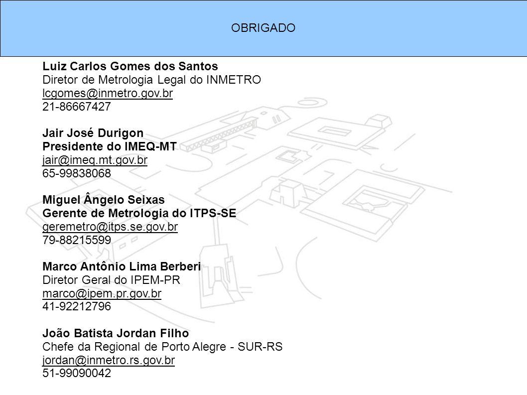 OBRIGADO Luiz Carlos Gomes dos Santos Diretor de Metrologia Legal do INMETRO lcgomes@inmetro.gov.br 21-86667427 Jair José Durigon Presidente do IMEQ-M