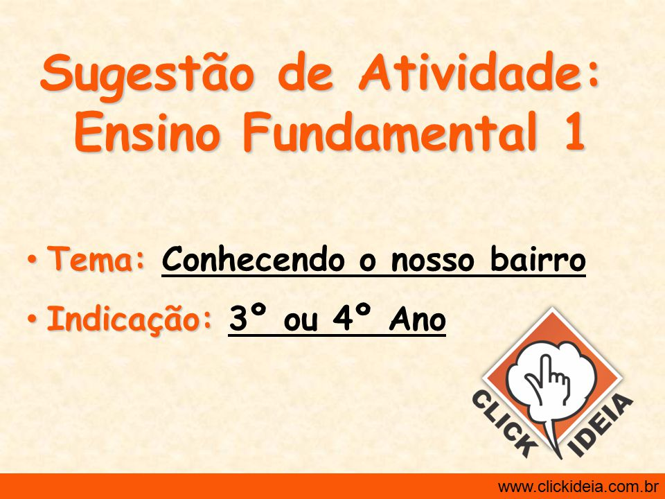 http://www.clickideia.com.br www.clickideia.com.br Sugestão de Atividade: Ensino Fundamental 1 Tema: Tema: Conhecendo o nosso bairro Indicação: Indica