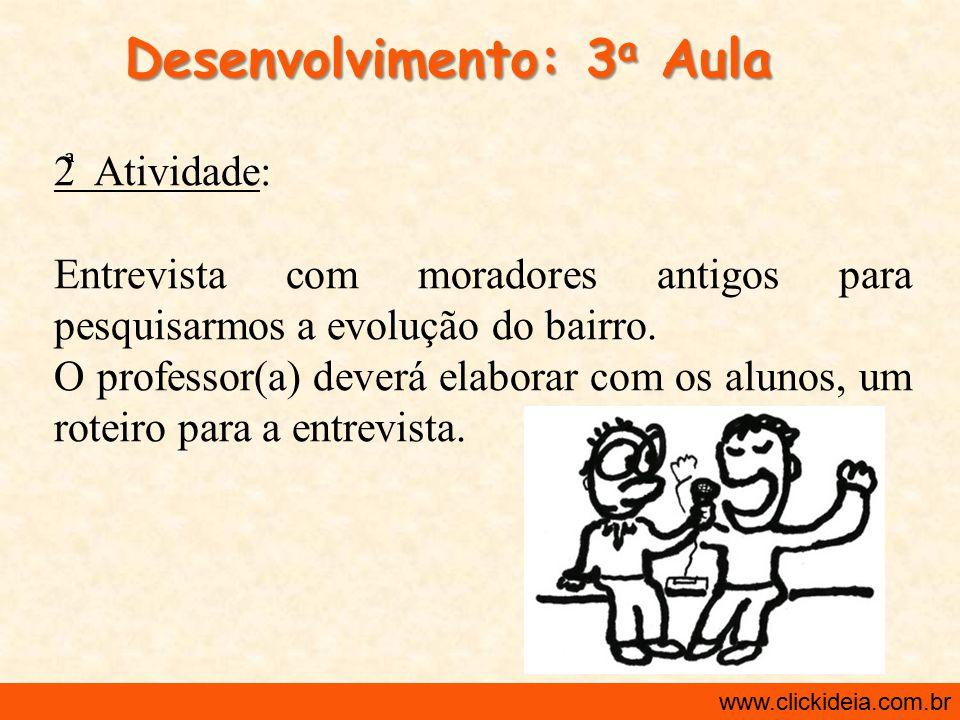 http://www.clickideia.com.br www.clickideia.com.br Desenvolvimento: 3 a Aula 2 Atividade: Entrevista com moradores antigos para pesquisarmos a evoluçã