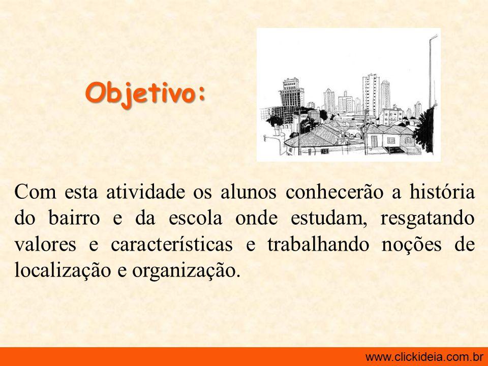 http://www.clickideia.com.br www.clickideia.com.br Desenvolvimento: 3 a Aula 2 Atividade: Entrevista com moradores antigos para pesquisarmos a evolução do bairro.