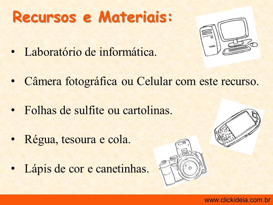http://www.clickideia.com.br www.clickideia.com.br Recursos e Materiais: Laboratório de informática. Câmera fotográfica ou Celular com este recurso. F