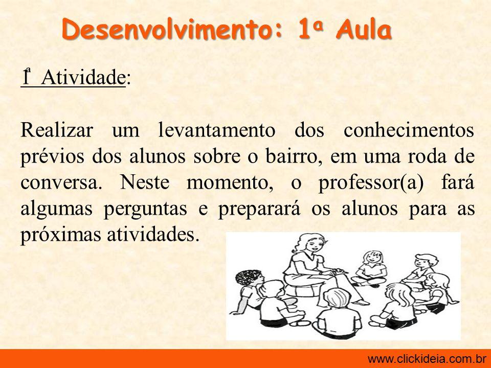 http://www.clickideia.com.br www.clickideia.com.br Desenvolvimento: 1 a Aula 1 Atividade: Realizar um levantamento dos conhecimentos prévios dos aluno