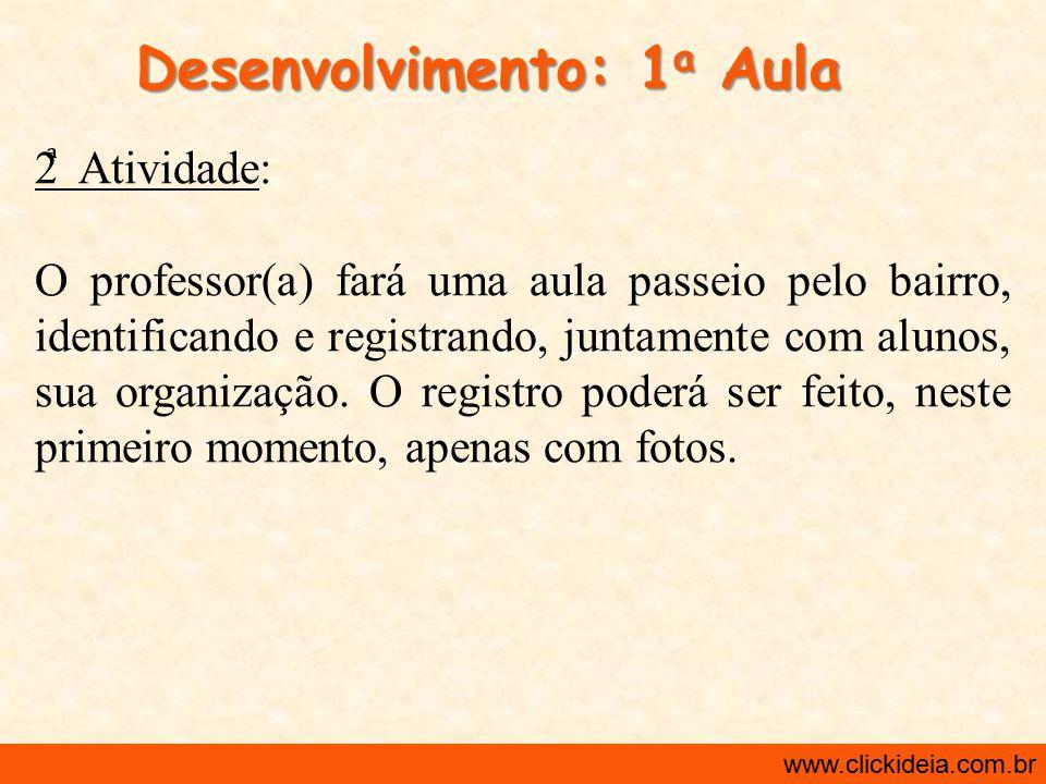 http://www.clickideia.com.br www.clickideia.com.br Desenvolvimento: 1 a Aula 3 Atividade: No laboratório de informática ou na sala de aula: os alunos farão uma redação com as informações coletadas sobre o bairro.
