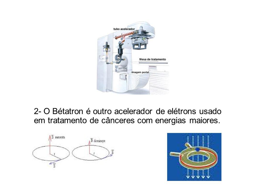 2- O Bétatron é outro acelerador de elétrons usado em tratamento de cânceres com energias maiores.