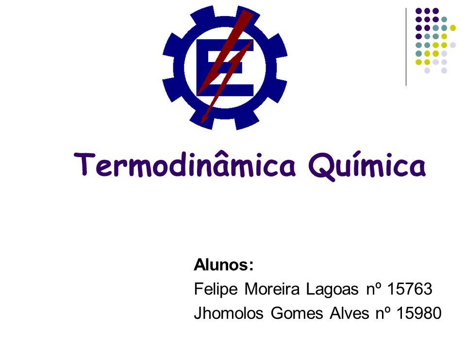 Termodinâmica Química Alunos: Felipe Moreira Lagoas nº 15763 Jhomolos Gomes Alves nº 15980