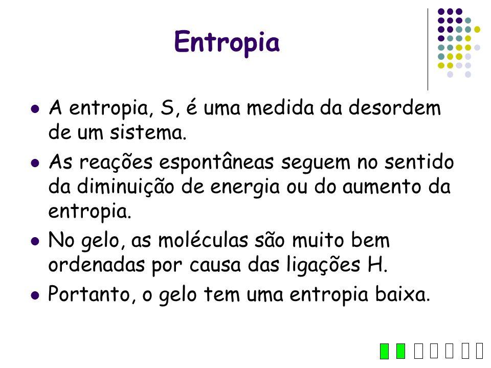 Entropia A entropia, S, é uma medida da desordem de um sistema. As reações espontâneas seguem no sentido da diminuição de energia ou do aumento da ent