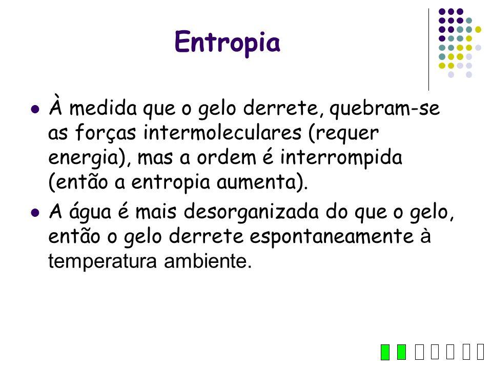 Entropia À medida que o gelo derrete, quebram-se as forças intermoleculares (requer energia), mas a ordem é interrompida (então a entropia aumenta). A