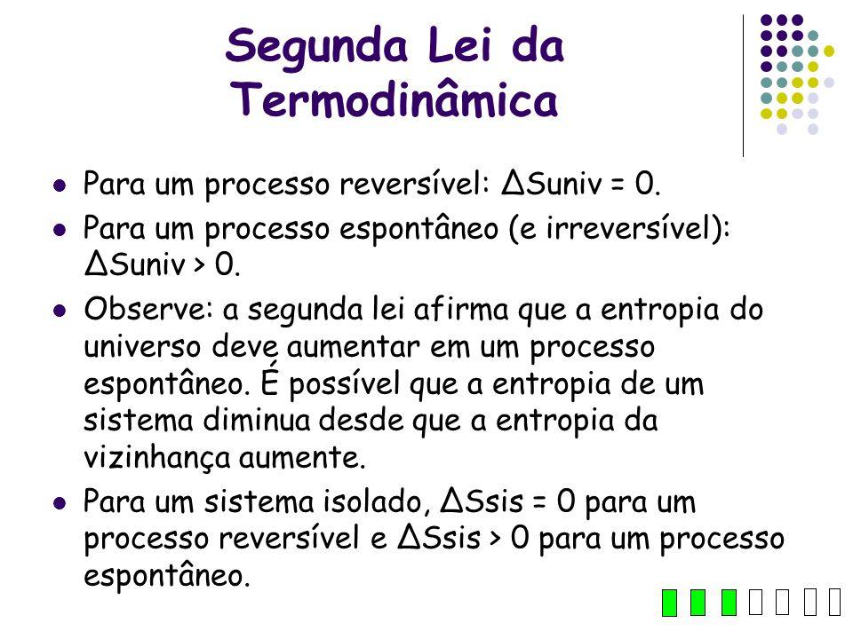 Segunda Lei da Termodinâmica Para um processo reversível: ΔSuniv = 0. Para um processo espontâneo (e irreversível): ΔSuniv > 0. Observe: a segunda lei