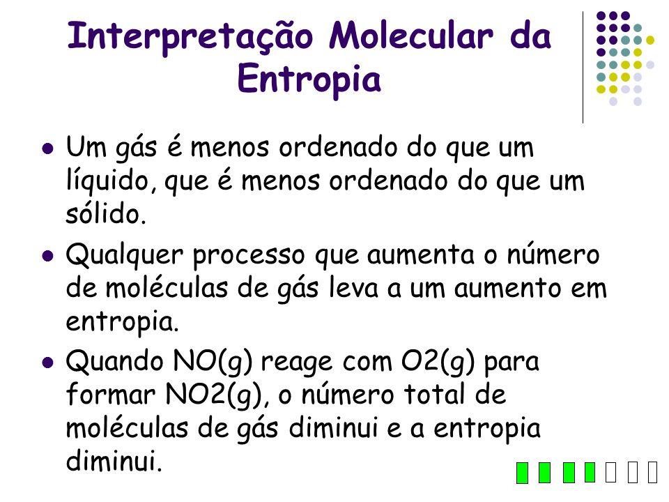 Interpretação Molecular da Entropia Um gás é menos ordenado do que um líquido, que é menos ordenado do que um sólido. Qualquer processo que aumenta o