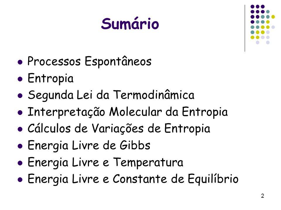 Sumário Processos Espontâneos Entropia Segunda Lei da Termodinâmica Interpretação Molecular da Entropia Cálculos de Variações de Entropia Energia Livr