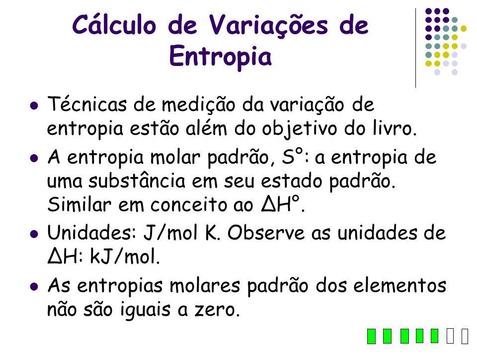Cálculo de Variações de Entropia Técnicas de medição da variação de entropia estão além do objetivo do livro. A entropia molar padrão, S°: a entropia
